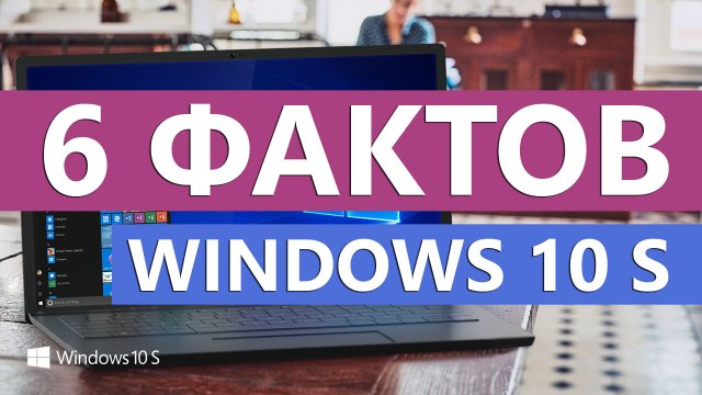6 фактов относительно Windows 10 S